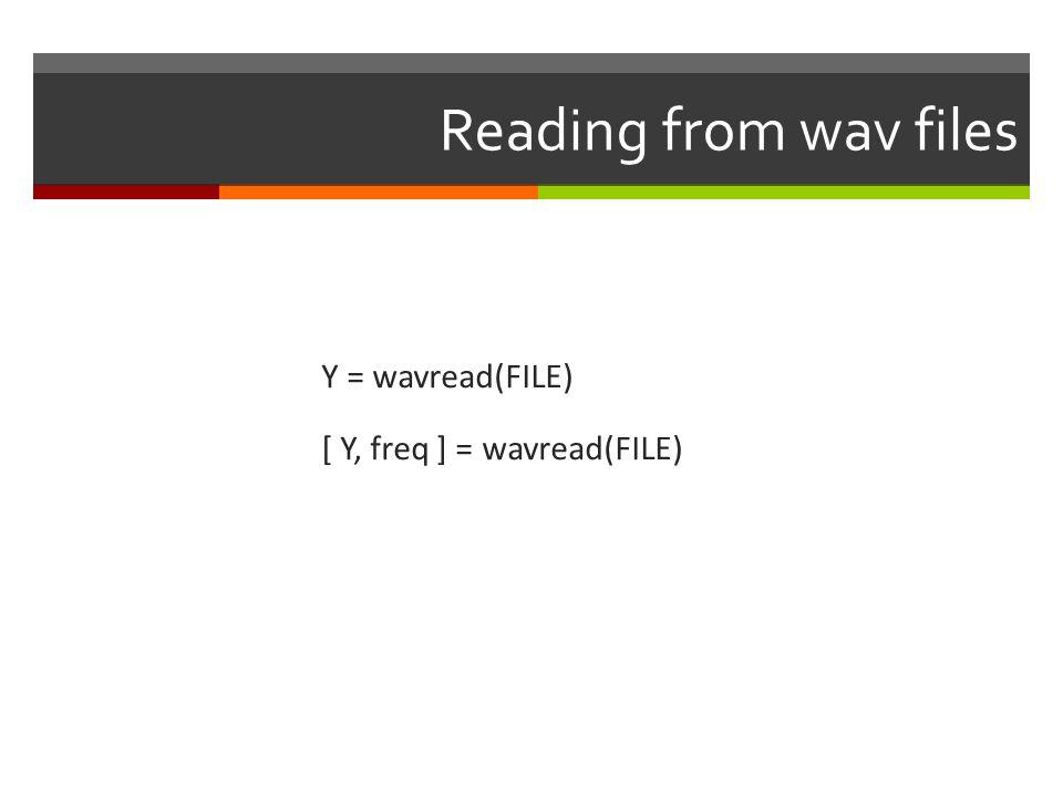 Reading from wav files Y = wavread(FILE) [ Y, freq ] = wavread(FILE)